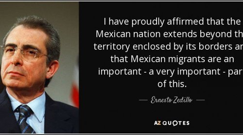 quote-i-have-proudly-affirmed-that-the-mexican-nation-extends-beyond-the-territory-enclosed-ernesto-zedillo-73-26-17[1]