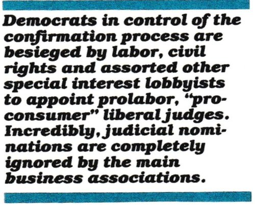 Since the 1986 elections, the Democrats have control of the Senate and the confirmation process. As usual, they are besieged by their labor, civil rights and assorted other special interest lobbyists to appoint friendly judges. But Siegen and all Reagan's nominees have to get by without any support from business. Incredibly, judicial nominations are ignored by the main business associations.