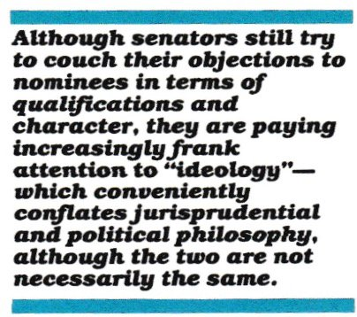 "Although senators still try to couch their objections to nominees in terms of qualifications and character, they are paying increasingly frank attention to ""ideology""—which conveniently conflates jurisprudential and political philosophy, although the two are not necessarily the same."