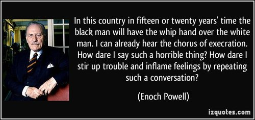 Quote in this country in fifteen or twenty years time the black man will have the whip hand over the enoch powell 260238